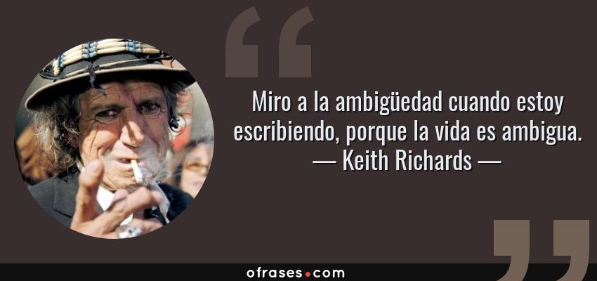 Frases de Keith Richards - Miro a la ambigüedad cuando estoy escribiendo, porque la vida es ambigua.