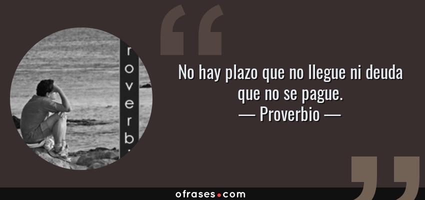 Frases de Proverbio - No hay plazo que no llegue ni deuda que no se pague.
