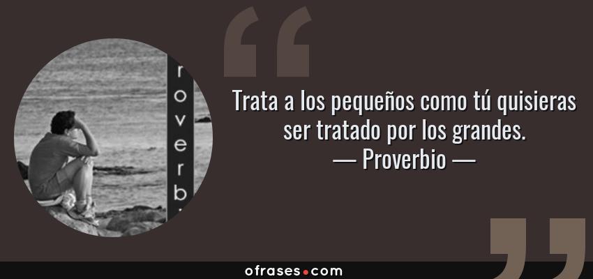 Frases de Proverbio - Trata a los pequeños como tú quisieras ser tratado por los grandes.