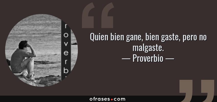 Frases de Proverbio - Quien bien gane, bien gaste, pero no malgaste.