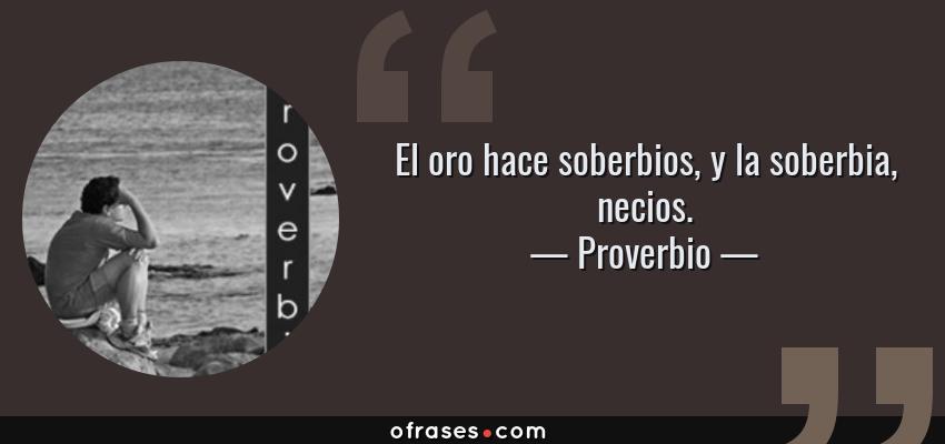 Frases de Proverbio - El oro hace soberbios, y la soberbia, necios.