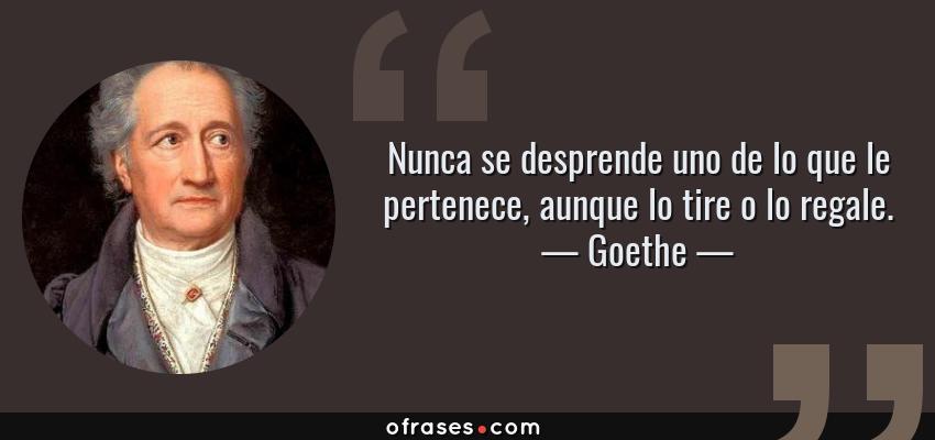 Frases de Goethe - Nunca se desprende uno de lo que le pertenece, aunque lo tire o lo regale.