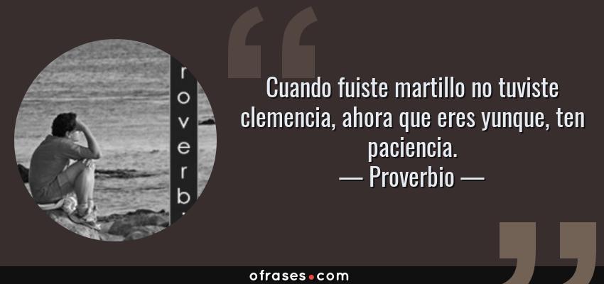 Frases de Proverbio - Cuando fuiste martillo no tuviste clemencia, ahora que eres yunque, ten paciencia.