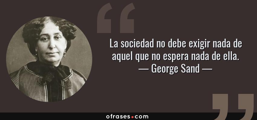 Frases de George Sand - La sociedad no debe exigir nada de aquel que no espera nada de ella.