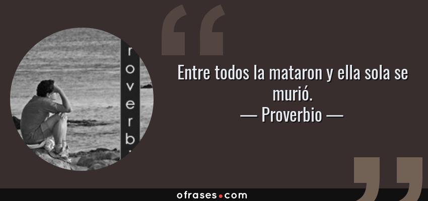Frases de Proverbio - Entre todos la mataron y ella sola se murió.