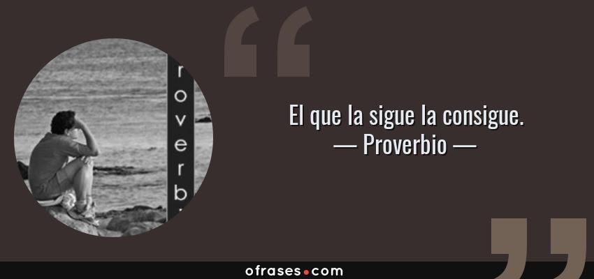 Frases de Proverbio - El que la sigue la consigue.