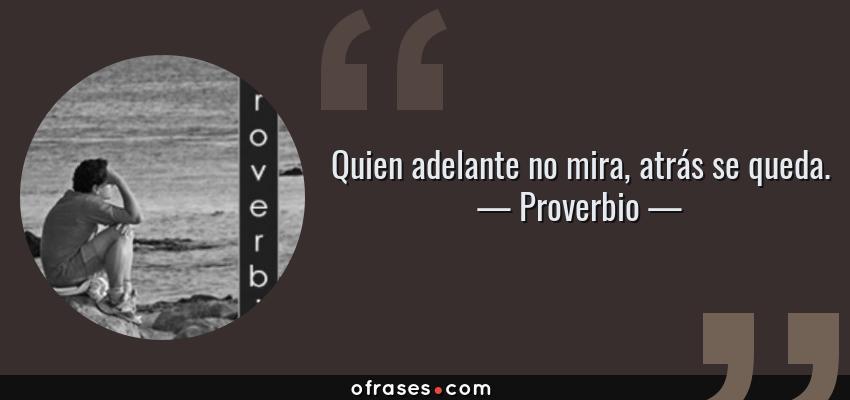 Frases de Proverbio - Quien adelante no mira, atrás se queda.