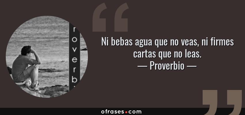 Frases de Proverbio - Ni bebas agua que no veas, ni firmes cartas que no leas.