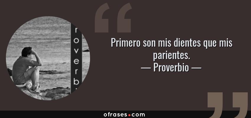 Frases de Proverbio - Primero son mis dientes que mis parientes.
