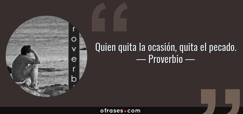 Frases de Proverbio - Quien quita la ocasión, quita el pecado.
