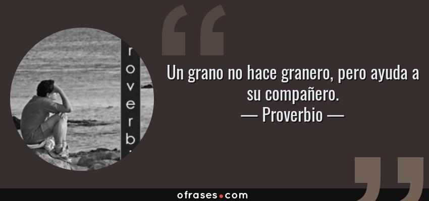 Frases de Proverbio - Un grano no hace granero, pero ayuda a su compañero.