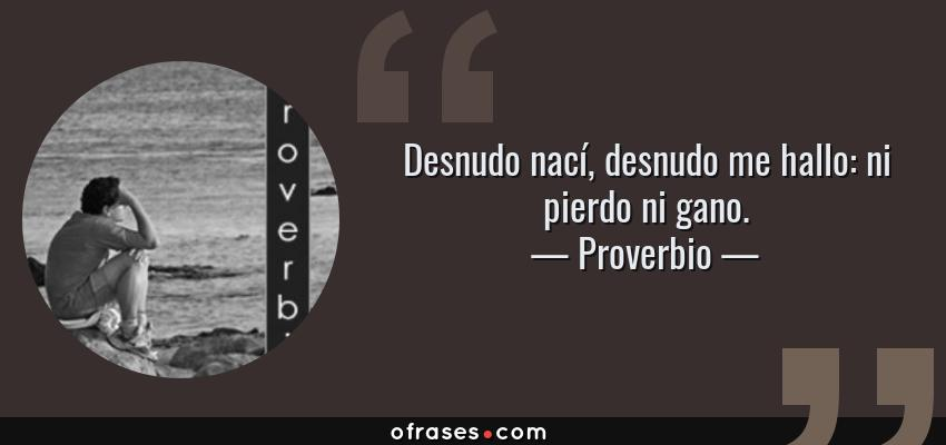 Frases de Proverbio - Desnudo nací, desnudo me hallo: ni pierdo ni gano.