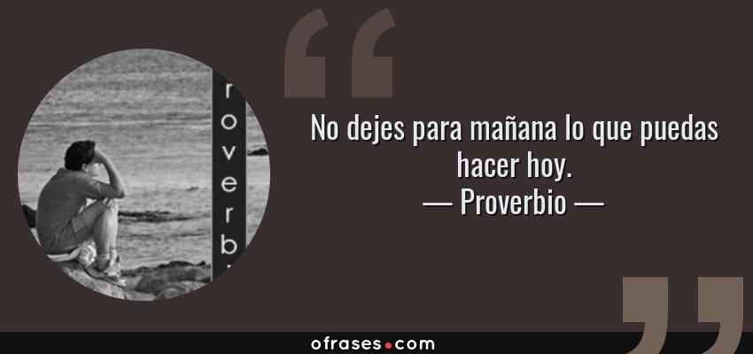 Frases de Proverbio - No dejes para mañana lo que puedas hacer hoy.