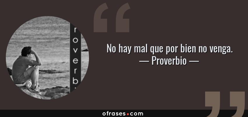 Frases de Proverbio - No hay mal que por bien no venga.