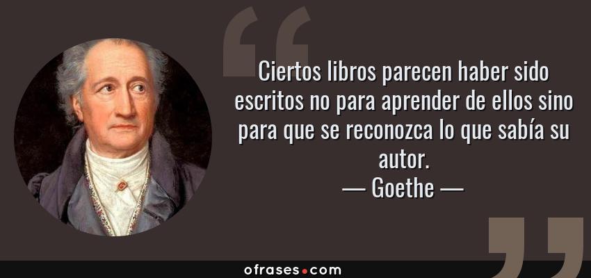Frases de Goethe - Ciertos libros parecen haber sido escritos no para aprender de ellos sino para que se reconozca lo que sabía su autor.