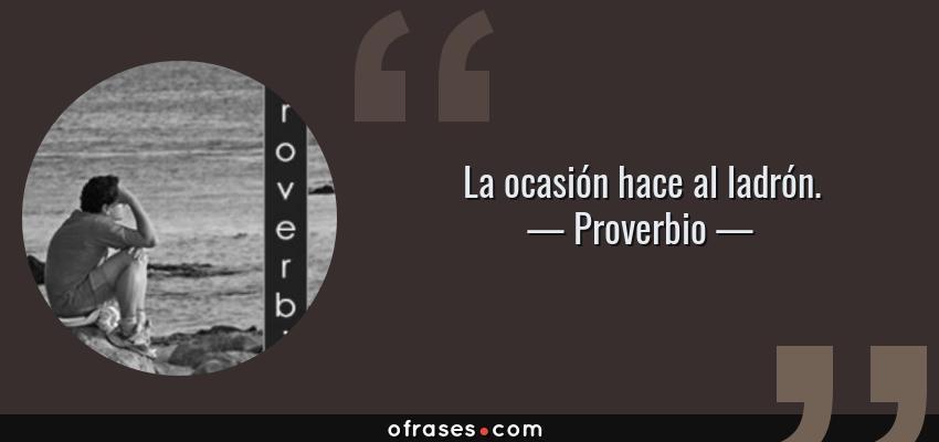 Frases de Proverbio - La ocasión hace al ladrón.