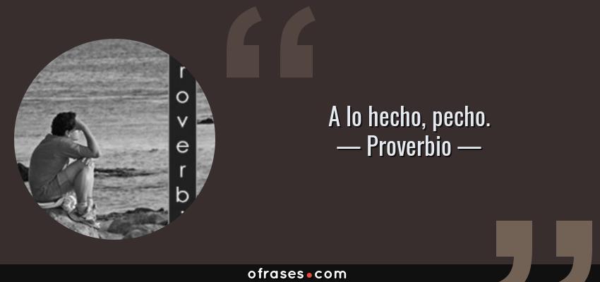 Frases de Proverbio - A lo hecho, pecho.