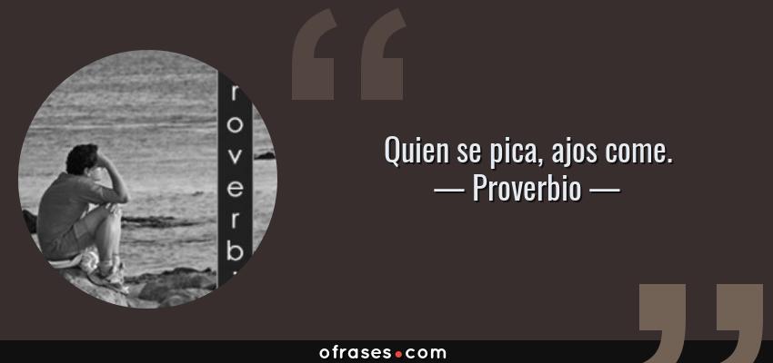 Frases de Proverbio - Quien se pica, ajos come.