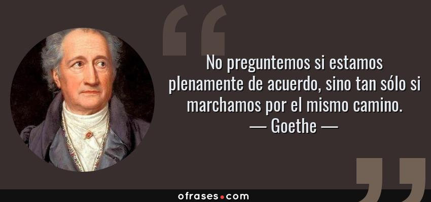 Frases de Goethe - No preguntemos si estamos plenamente de acuerdo, sino tan sólo si marchamos por el mismo camino.