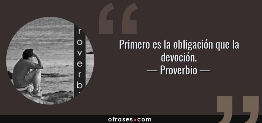 Frases de Proverbio - Primero es la obligación que la devoción.