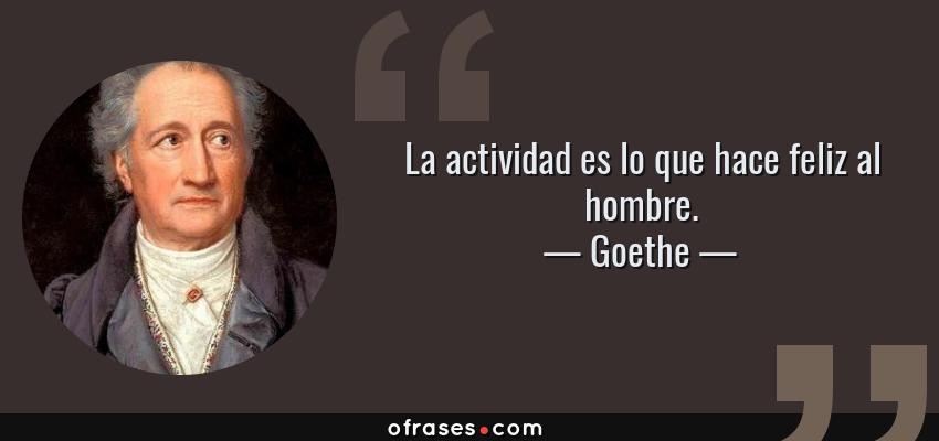 Frases de Goethe - La actividad es lo que hace feliz al hombre.