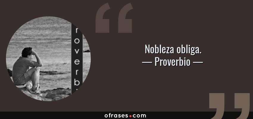 Frases de Proverbio - Nobleza obliga.