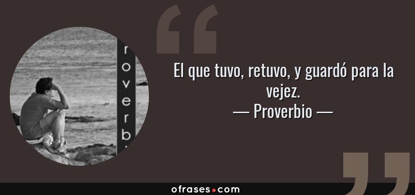 Frases de Proverbio - El que tuvo, retuvo, y guardó para la vejez.