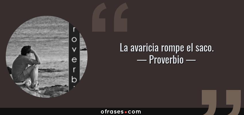 Frases de Proverbio - La avaricia rompe el saco.