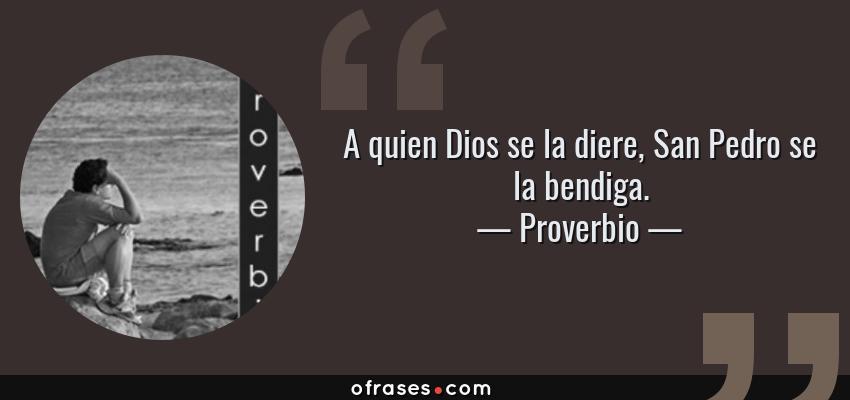 Frases de Proverbio - A quien Dios se la diere, San Pedro se la bendiga.