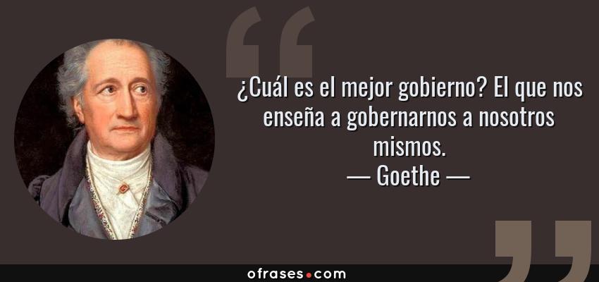 Frases de Goethe - ¿Cuál es el mejor gobierno? El que nos enseña a gobernarnos a nosotros mismos.