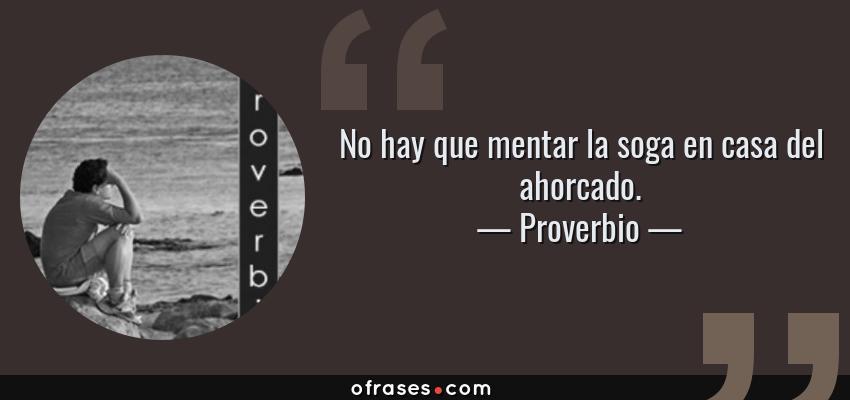 Frases de Proverbio - No hay que mentar la soga en casa del ahorcado.