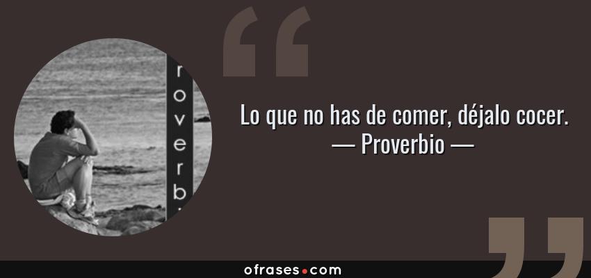 Frases de Proverbio - Lo que no has de comer, déjalo cocer.