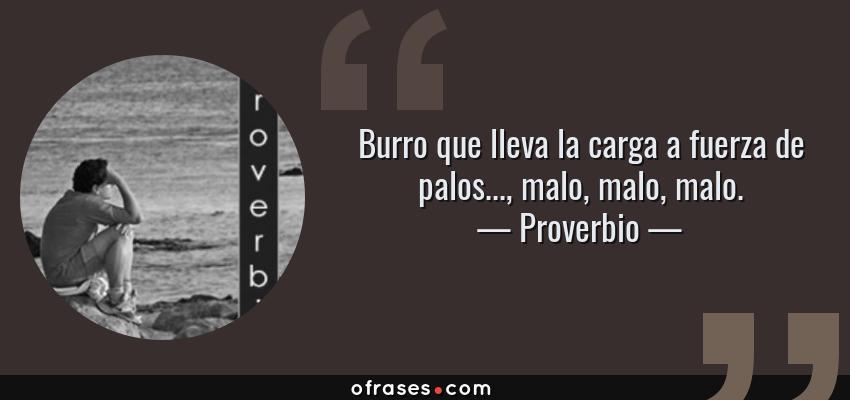 Frases de Proverbio - Burro que lleva la carga a fuerza de palos..., malo, malo, malo.