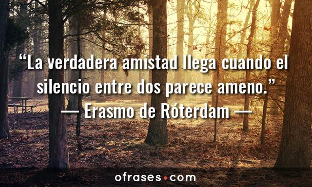 Erasmo de Róterdam La verdadera amistad llega cuando el silencio entre dos parece ameno.