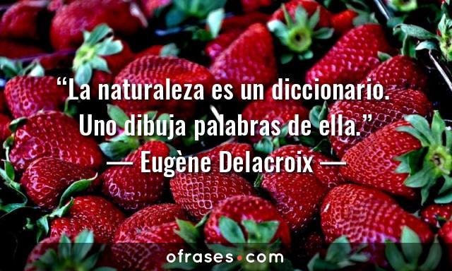 Eugène Delacroix La naturaleza es un diccionario. Uno dibuja palabras de ella.