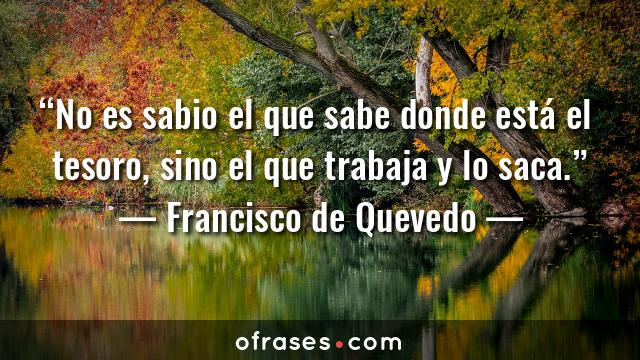 Francisco de Quevedo No es sabio el que sabe donde está el tesoro, sino el que trabaja y lo saca.