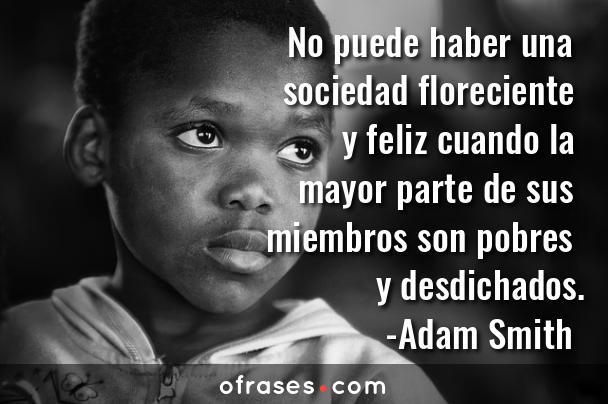 Adam Smith No puede haber una sociedad floreciente y feliz cuando la mayor parte de sus miembros son pobres y desdichados.