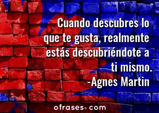 Agnes Martin Cuando descubres lo que te gusta, realmente estás descubriéndote a ti mismo.