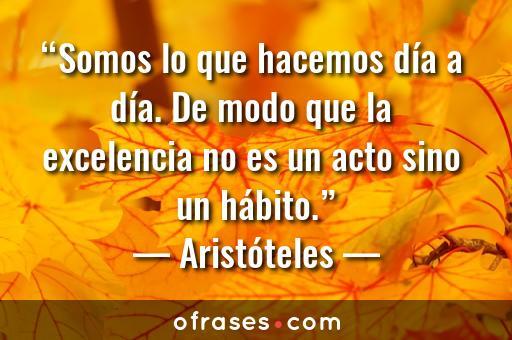 Aristóteles Somos lo que hacemos día a día. De modo que la excelencia no es un acto sino un hábito.