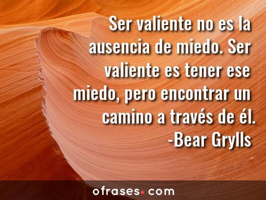 Bear Grylls Ser valiente no es la ausencia de miedo. Ser valiente es tener ese miedo, pero encontrar un camino a través de él.