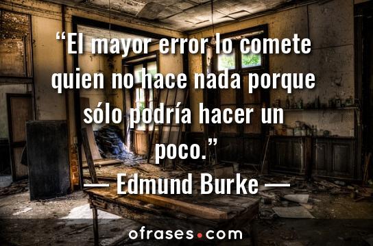 Edmund Burke El mayor error lo comete quien no hace nada porque sólo podría hacer un poco.
