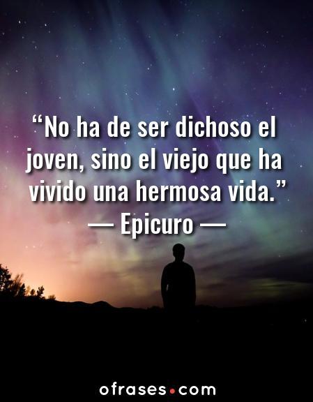 Epicuro No ha de ser dichoso el joven, sino el viejo que ha vivido una hermosa vida.