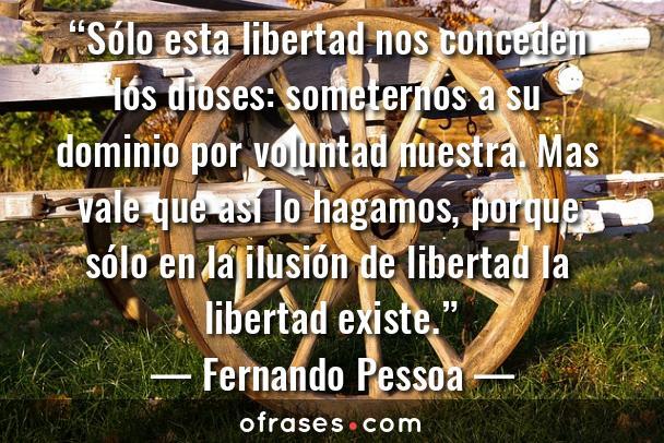Fernando Pessoa Sólo esta libertad nos conceden los dioses: someternos a su dominio por voluntad nuestra. Mas vale que así lo hagamos, porque sólo en la ilusión de libertad la libertad existe.