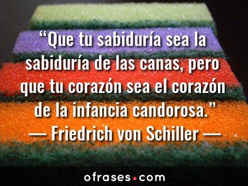 Friedrich von Schiller Que tu sabiduría sea la sabiduría de las canas, pero que tu corazón sea el corazón de la infancia candorosa.