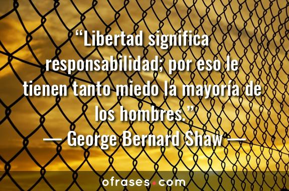 George Bernard Shaw Libertad significa responsabilidad; por eso le tienen tanto miedo la mayoría de los hombres.