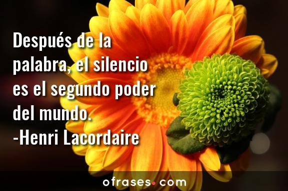 Henri Lacordaire Después de la palabra, el silencio es el segundo poder del mundo.