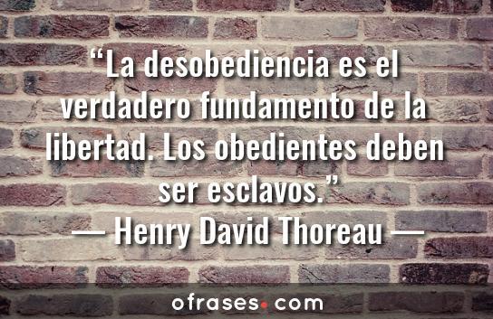 Henry David Thoreau La desobediencia es el verdadero fundamento de la libertad. Los obedientes deben ser esclavos.