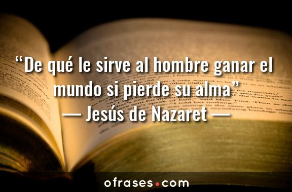 Jesús de Nazaret De qué le sirve al hombre ganar el mundo si pierde su alma