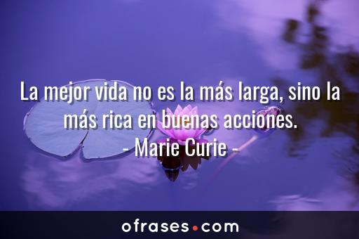 Marie Curie La mejor vida no es la más larga, sino la más rica en buenas acciones.