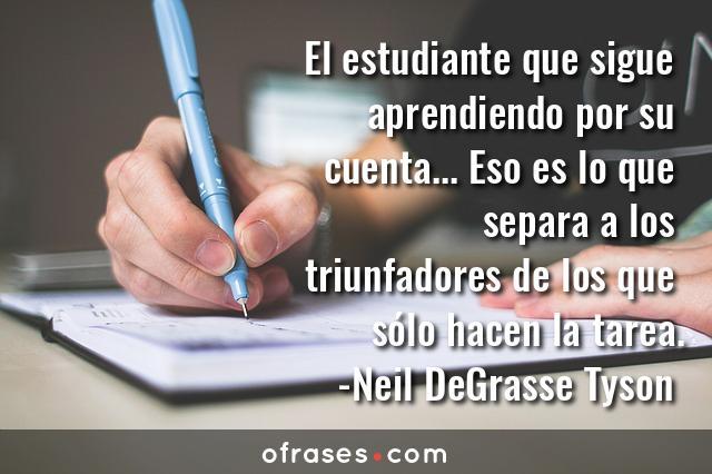 Neil DeGrasse Tyson El estudiante que sigue aprendiendo por su cuenta... Eso es lo que separa a los triunfadores de los que sólo hacen la tarea.